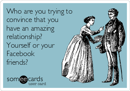 Who are you trying to convince that you have an amazing relationship? Yourself or your Facebook friends?