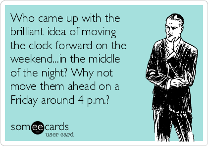 Who came up with the brilliant idea of moving the clock forward on the weekend...in the middle of the night? Why not move them ahead on a Friday around 4 p.m.?