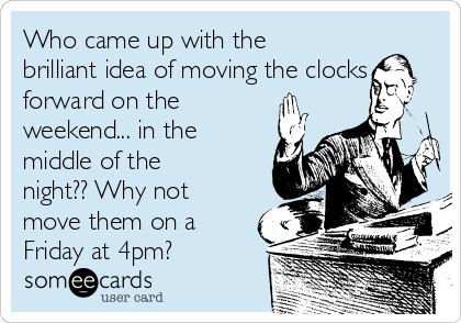 Who came up with the brilliant idea of moving the clocks forward on the weekend... in the middle of the night?? Why not move them on a Friday at 4pm?