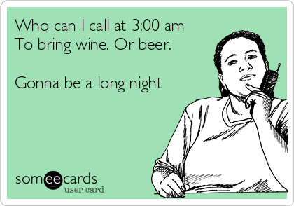 Who can I call at 3:00 am To bring wine. Or beer.  Gonna be a long night