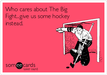 Who cares about The Big Fight...give us some hockey instead.