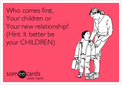 Who comes first,  Your children or Your new relationship? (Hint: It better be your CHILDREN)