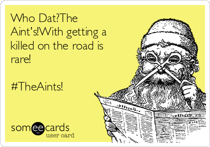 Who Dat?The Aint's!With getting a killed on the road is rare!  #TheAints!
