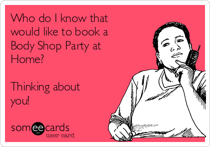 Who do I know that would like to book a Body Shop Party at Home?  Thinking about you!