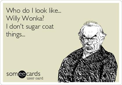 Who do I look like...  Willy Wonka? I don't sugar coat things...
