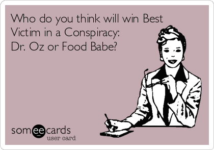 Who do you think will win Best Victim in a Conspiracy: Dr. Oz or Food Babe?