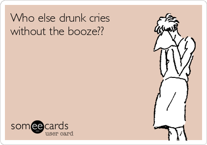 Who else drunk cries without the booze??