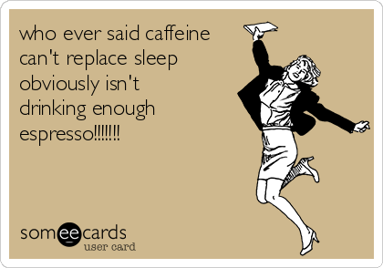 who ever said caffeine can't replace sleep  obviously isn't drinking enough espresso!!!!!!!