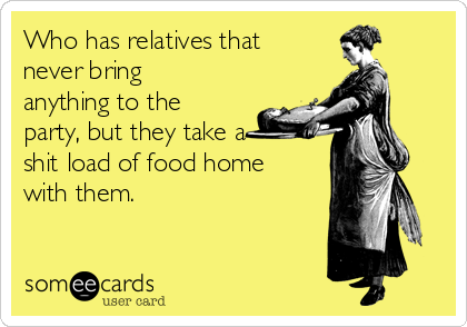Who has relatives that never bring anything to the party, but they take a shit load of food home with them.