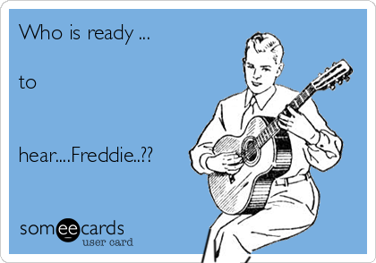 Who is ready ...  to   hear....Freddie..??