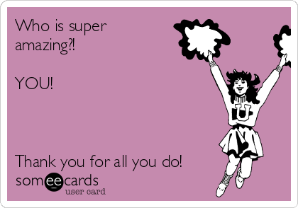 Who is super amazing?!  YOU!   ♡ ♡ ♡ ♡ ♡ ♡ ♡ ♡ ♡ ♡ ♡  Thank you for all you do!