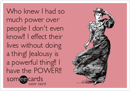 Who knew I had so much power over people I don't even know!! I effect their lives without doing a thing! Jealousy is a powerful thing!! I have the POWER!!