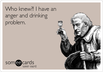 Who knew?! I have an anger and drinking problem.