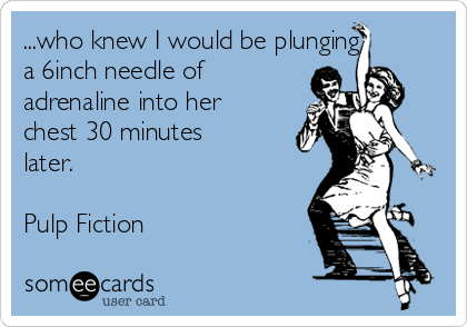 ...who knew I would be plunging a 6inch needle of adrenaline into her chest 30 minutes later.  Pulp Fiction