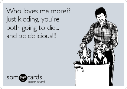 Who loves me more?? Just kidding, you're both going to die... and be delicious!!!