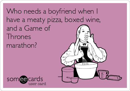 Who needs a boyfriend when I have a meaty pizza, boxed wine, and a Game of Thrones marathon?
