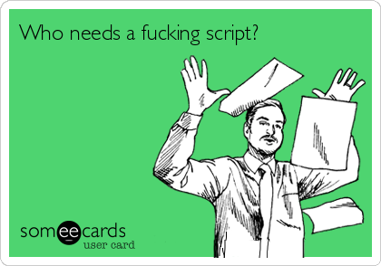 Who needs a fucking script?