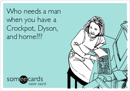 Who needs a man when you have a Crockpot, Dyson,  and home???