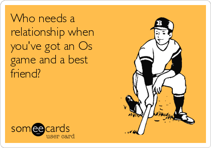 Who needs a relationship when you've got an Os game and a best friend?