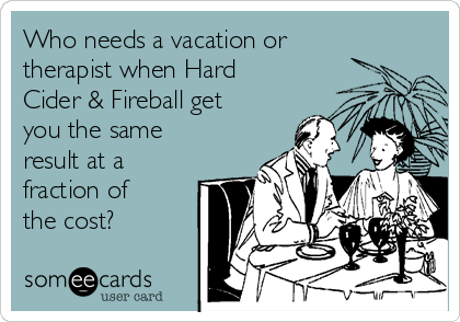 Who needs a vacation or therapist when Hard Cider & Fireball get you the same result at a fraction of the cost?