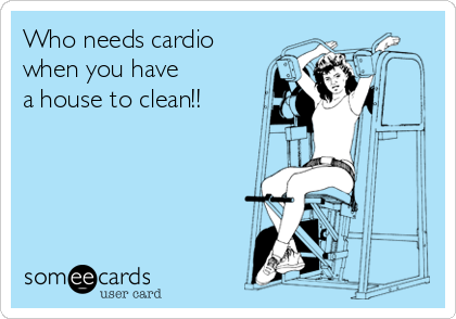 Who needs cardio when you have a house to clean!!