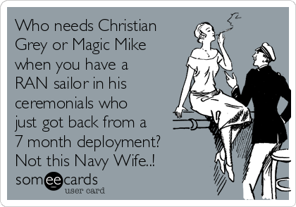 Who needs Christian Grey or Magic Mike when you have a RAN sailor in his ceremonials who just got back from a 7 month deployment?  Not this Navy Wife..!