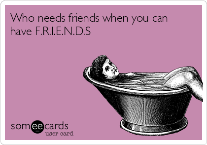 Who needs friends when you can have F.R.I.E.N.D.S