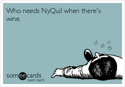 Who needs NyQuil when there's wine.