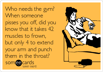 Who needs the gym? When someone pisses you off, did you know that it takes 42 muscles to frown, but only 4 to extend your arm and punch  them in the throat?