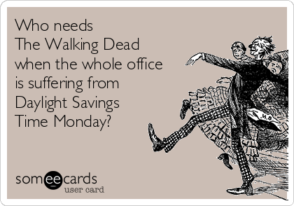 Who needs  The Walking Dead  when the whole office is suffering from Daylight Savings Time Monday?