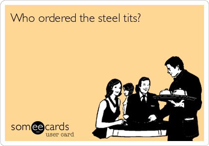 Who ordered the steel tits?