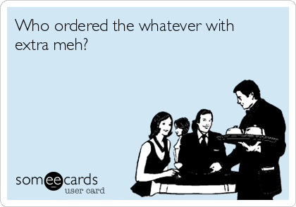 Who ordered the whatever with extra meh?