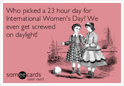 Who picked a 23 hour day for International Women's Day? We even get screwed on daylight!