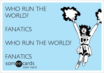 WHO RUN THE WORLD?  FANATICS  WHO RUN THE WORLD?  FANATICS