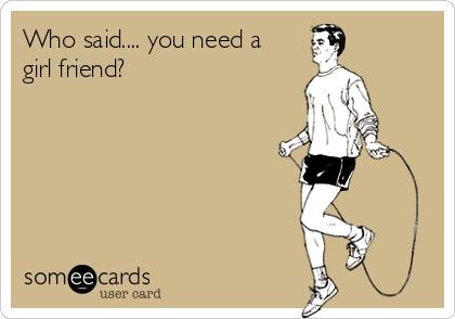 Who said.... you need a girl friend?