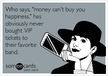 """Who says, """"money can't buy you happiness,"""" has obviously never bought VIP tickets to their favorite band."""