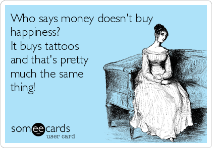 Who says money doesn't buy  happiness? It buys tattoos and that's pretty much the same thing!