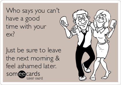 Who says you can't have a good time with your ex?  Just be sure to leave the next morning & feel ashamed later.