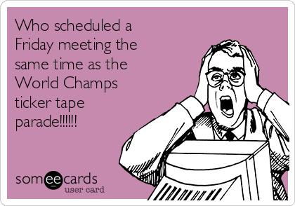 Who scheduled a Friday meeting the same time as the World Champs ticker tape parade!!!!!!
