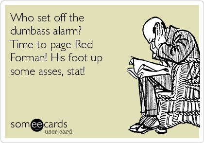 Who set off the dumbass alarm?  Time to page Red Forman! His foot up some asses, stat!