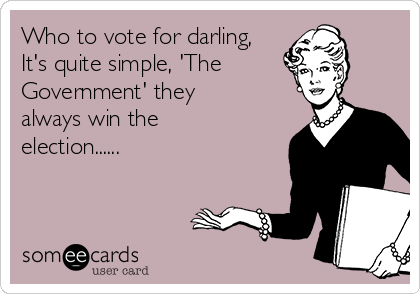 Who to vote for darling, It's quite simple, 'The Government' they always win the election......