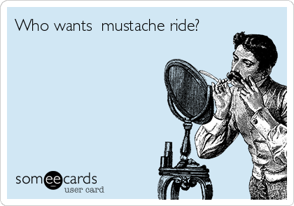 Who wants  mustache ride?