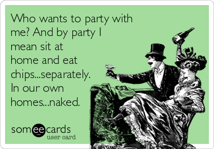 Who wants to party with me? And by party I mean sit at home and eat chips...separately. In our own homes...naked.