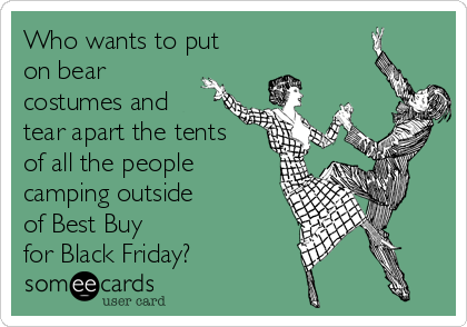 Who wants to put on bear costumes and tear apart the tents of all the people  sc 1 st  Someecards & Who wants to put on bear costumes and tear apart the tents of all ...