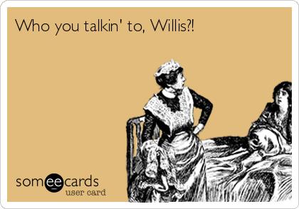 Who you talkin' to, Willis?!