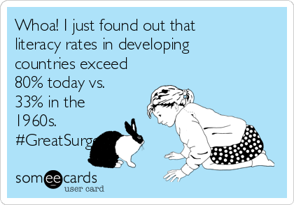 Whoa! I just found out that literacy rates in developing countries exceed 80% today vs. 33% in the 1960s.  #GreatSurge