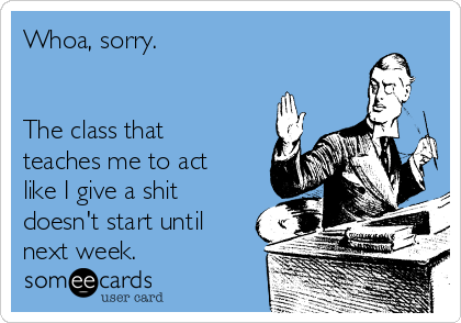Whoa, sorry.    The class that teaches me to act like I give a shit doesn't start until next week.