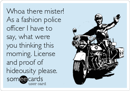 Whoa there mister! As a fashion police officer I have to say, what were you thinking this morning. License and proof of hideousity please.