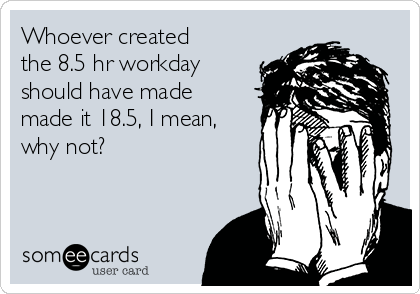 Whoever created the 8.5 hr workday should have made made it 18.5, I mean, why not?