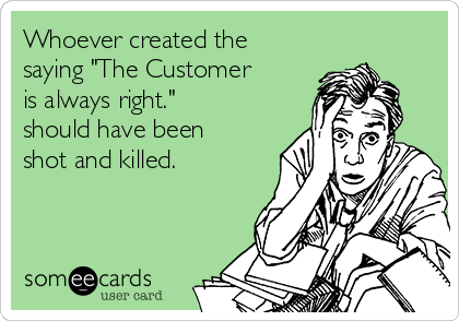 """Whoever created the saying """"The Customer is always right."""" should have been shot and killed."""